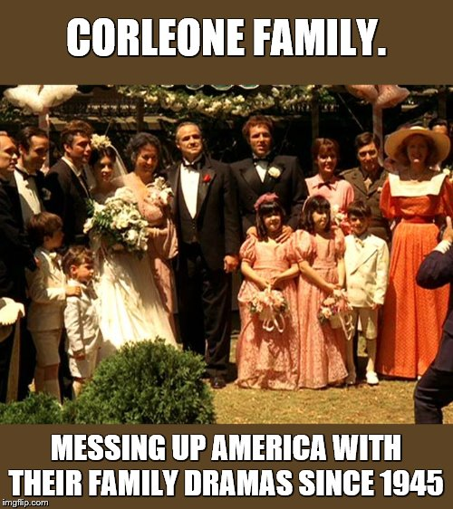 The Godfather's mess | CORLEONE FAMILY. MESSING UP AMERICA WITH THEIR FAMILY DRAMAS SINCE 1945 | image tagged in the godfather,don corleone,fictional family | made w/ Imgflip meme maker