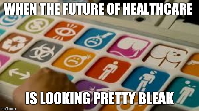 WHEN THE FUTURE OF HEALTHCARE IS LOOKING PRETTY BLEAK | made w/ Imgflip meme maker