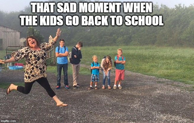 back to school | THAT SAD MOMENT WHEN THE KIDS GO BACK TO SCHOOL | image tagged in school,kids,funny,mom | made w/ Imgflip meme maker