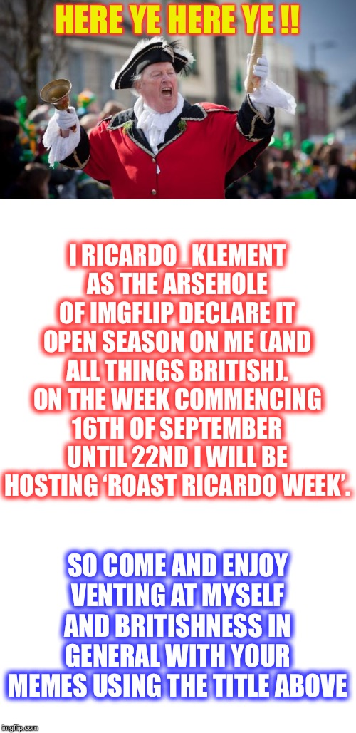 Please use Roast Ricardo week in the tags if you take part. | HERE YE HERE YE !! I RICARDO_KLEMENT AS THE ARSEHOLE OF IMGFLIP DECLARE IT OPEN SEASON ON ME (AND ALL THINGS BRITISH).ON THE WEEK COMMENCIN | image tagged in town crier,roast ricardo week,memes,roasting,neo,ricardo klement | made w/ Imgflip meme maker