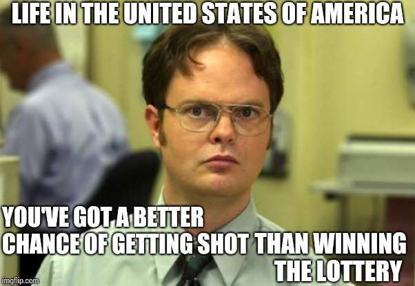 Times Have Changed. Now It's Kill The Women And Children First.  As A Matter Of Fact Why Not Just Shoot All Pregnant Women? | YOU'VE GOT A BETTER CHANCE OF GETTING SHOT THAN WINNING THE LOTTERY LIFE IN THE UNITED STATES OF AMERICA | image tagged in memes,dwight schrute,active shooter,gun violence,gun in face,inconceivable | made w/ Imgflip meme maker
