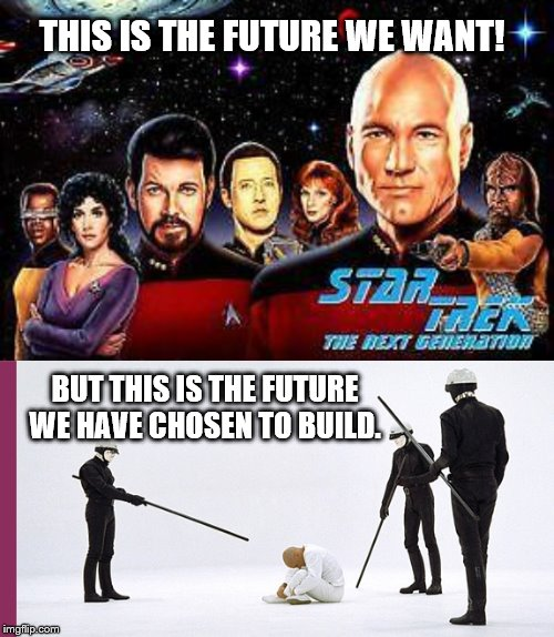 Our choice, because…. |  THIS IS THE FUTURE WE WANT! BUT THIS IS THE FUTURE WE HAVE CHOSEN TO BUILD. | image tagged in star trek,future,thx 1138,distopia | made w/ Imgflip meme maker