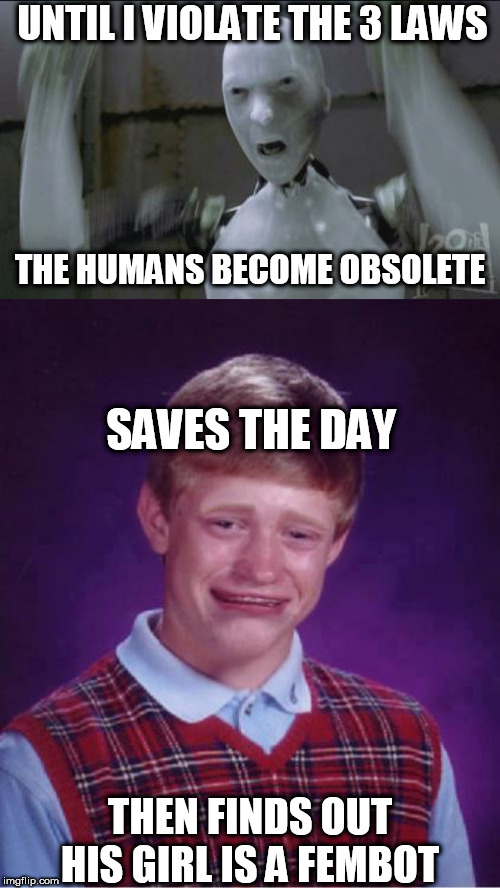 UNTIL I VIOLATE THE 3 LAWS THE HUMANS BECOME OBSOLETE SAVES THE DAY THEN FINDS OUT HIS GIRL IS A FEMBOT | made w/ Imgflip meme maker
