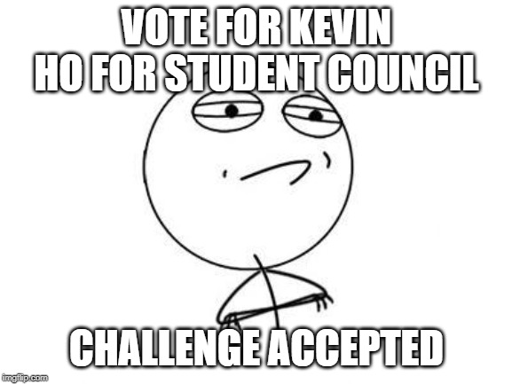 Challenge Accepted Rage Face | VOTE FOR KEVIN HO FOR STUDENT COUNCIL CHALLENGE ACCEPTED | image tagged in memes,challenge accepted rage face | made w/ Imgflip meme maker