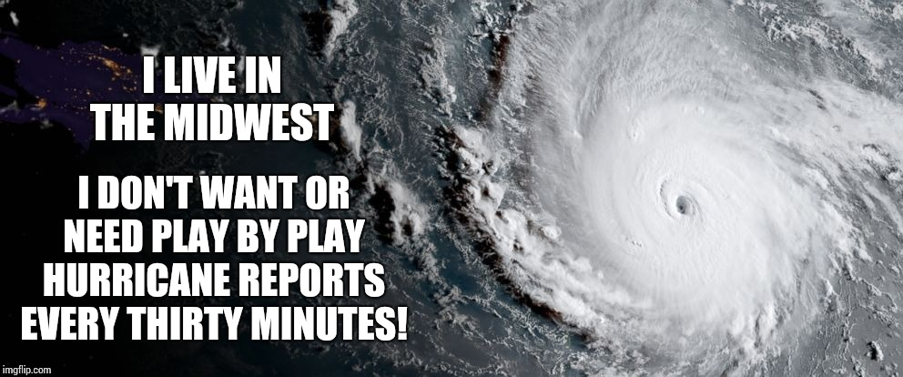 If You Choose To Live With Hurricanes It's None Of My Business | I LIVE IN THE MIDWEST I DON'T WANT OR NEED PLAY BY PLAY HURRICANE REPORTS EVERY THIRTY MINUTES! | image tagged in hurricane irma,who are you people,hurricane dorian,hurricanes,memes,relocate | made w/ Imgflip meme maker