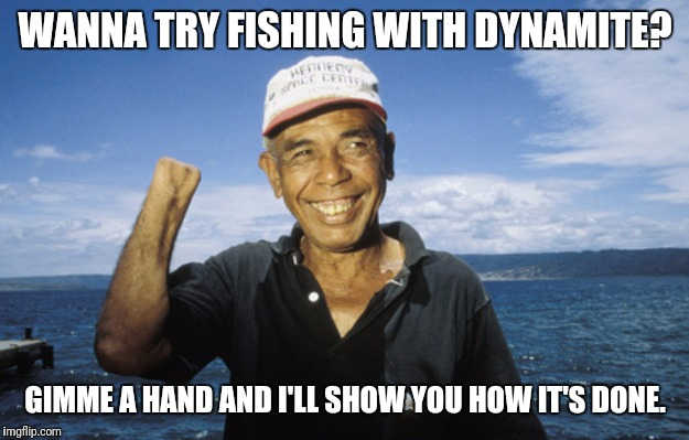 It's a blast! | WANNA TRY FISHING WITH DYNAMITE? GIMME A HAND AND I'LL SHOW YOU HOW IT'S DONE. | image tagged in fishing,gone fishing,dynamite | made w/ Imgflip meme maker