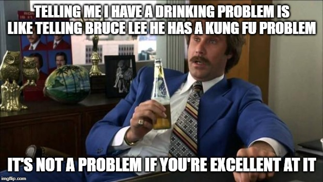 Ron Burgundy | TELLING ME I HAVE A DRINKING PROBLEM IS LIKE TELLING BRUCE LEE HE HAS A KUNG FU PROBLEM IT'S NOT A PROBLEM IF YOU'RE EXCELLENT AT IT | image tagged in ron burgundy | made w/ Imgflip meme maker