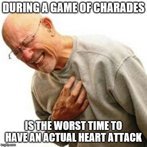 Heart Attack Man | DURING A GAME OF CHARADES IS THE WORST TIME TO HAVE AN ACTUAL HEART ATTACK | image tagged in heart attack man | made w/ Imgflip meme maker