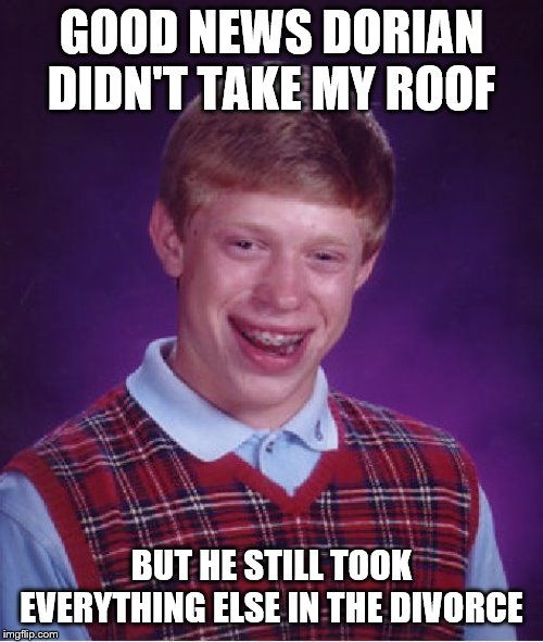 Damn Hurricanes And Their Lawyers | GOOD NEWS DORIAN DIDN'T TAKE MY ROOF BUT HE STILL TOOK EVERYTHING ELSE IN THE DIVORCE | image tagged in memes,bad luck brian | made w/ Imgflip meme maker