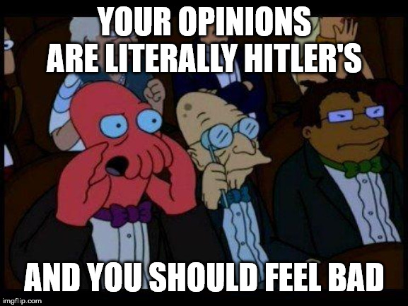 You Should Feel Bad Zoidberg |  YOUR OPINIONS ARE LITERALLY HITLER'S; AND YOU SHOULD FEEL BAD | image tagged in memes,you should feel bad zoidberg | made w/ Imgflip meme maker