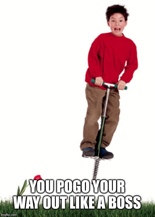 Pogo Stick | YOU POGO YOUR WAY OUT LIKE A BOSS | image tagged in pogo stick | made w/ Imgflip meme maker