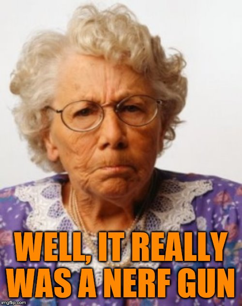Angry Old Woman | WELL, IT REALLY WAS A NERF GUN | image tagged in angry old woman | made w/ Imgflip meme maker