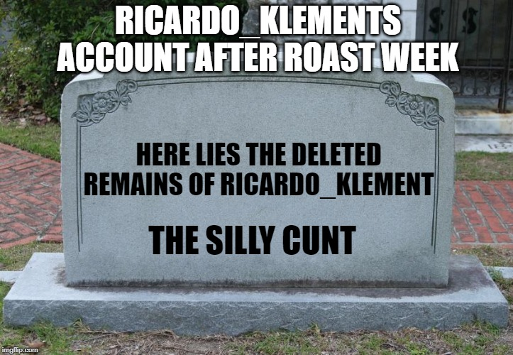 Gravestone | RICARDO_KLEMENTS ACCOUNT AFTER ROAST WEEK HERE LIES THE DELETED REMAINS OF RICARDO_KLEMENT THE SILLY C**T | image tagged in gravestone | made w/ Imgflip meme maker