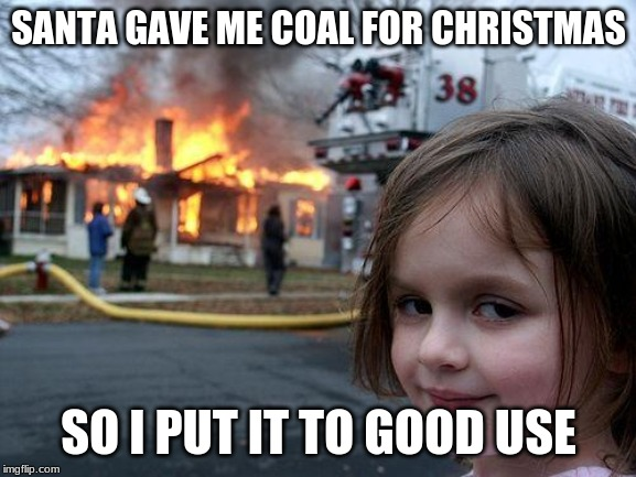 Disaster Girl |  SANTA GAVE ME COAL FOR CHRISTMAS; SO I PUT IT TO GOOD USE | image tagged in memes,disaster girl | made w/ Imgflip meme maker
