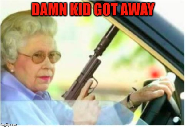 grandma gun weeb killer | DAMN KID GOT AWAY | image tagged in grandma gun weeb killer | made w/ Imgflip meme maker