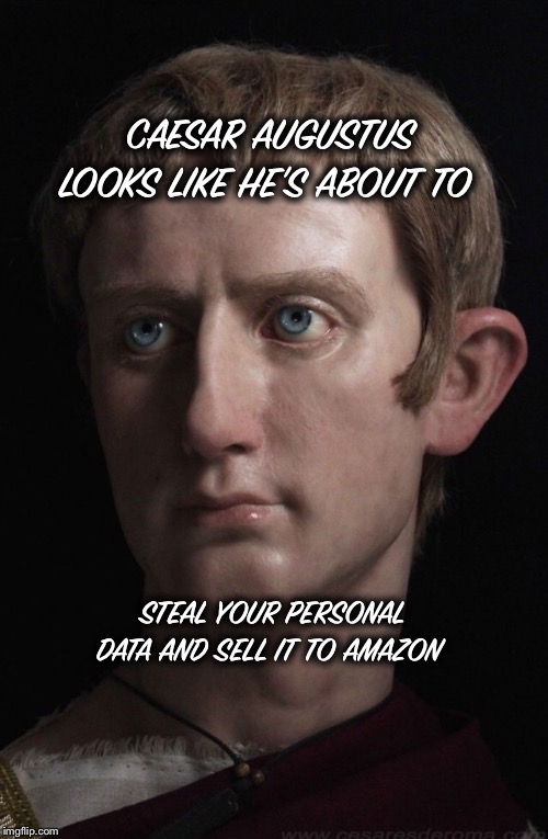 CAESAR AUGUSTUS LOOKS LIKE HE'S ABOUT TO STEAL YOUR PERSONAL DATA AND SELL IT TO AMAZON | image tagged in memes,history,facebook | made w/ Imgflip meme maker