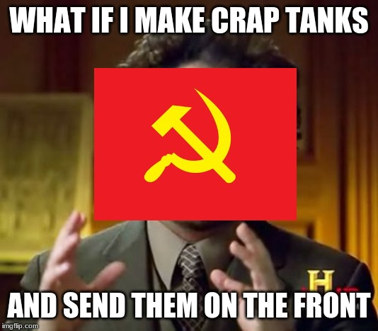 Ancient Aliens |  WHAT IF I MAKE CRAP TANKS; AND SEND THEM ON THE FRONT | image tagged in memes,ancient aliens | made w/ Imgflip meme maker
