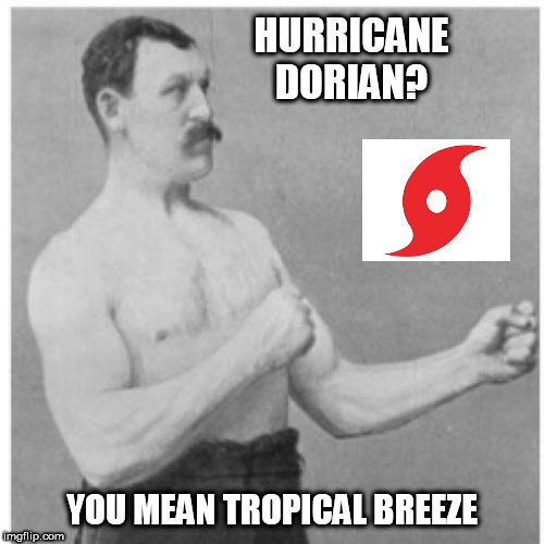 Overly Manly Man | HURRICANE DORIAN? YOU MEAN TROPICAL BREEZE | image tagged in memes,overly manly man,hurricane,hurricane dorian,tropical,fun | made w/ Imgflip meme maker