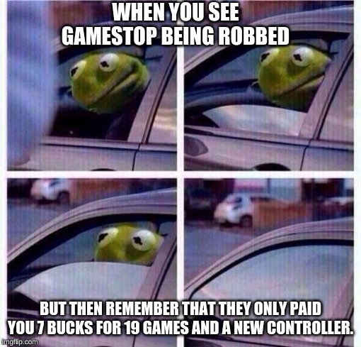 WHEN YOU SEE GAMESTOP BEING ROBBED BUT THEN REMEMBER THAT THEY ONLY PAID YOU 7 BUCKS FOR 19 GAMES AND A NEW CONTROLLER. | image tagged in sfw,kermit the frog,gamestop | made w/ Imgflip meme maker