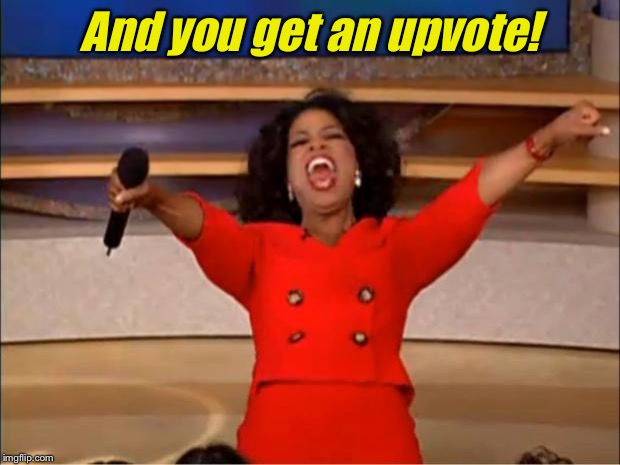 Oprah You Get A Meme | And you get an upvote! | image tagged in memes,oprah you get a | made w/ Imgflip meme maker