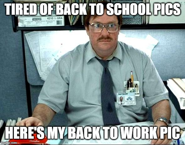 I Was Told There Would Be | TIRED OF BACK TO SCHOOL PICS HERE'S MY BACK TO WORK PIC | image tagged in memes,i was told there would be | made w/ Imgflip meme maker