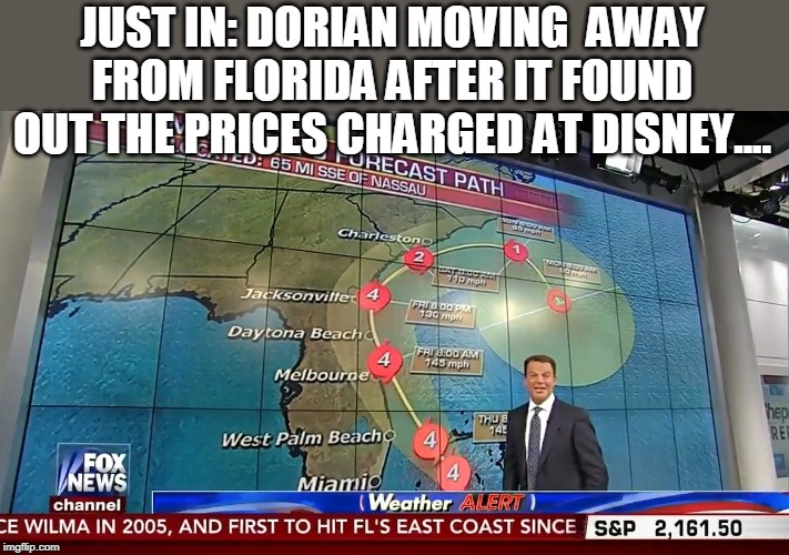 the price of Disney |  JUST IN: DORIAN MOVING  AWAY FROM FLORIDA AFTER IT FOUND OUT THE PRICES CHARGED AT DISNEY.... | image tagged in hurricane,disney prices,dorian | made w/ Imgflip meme maker