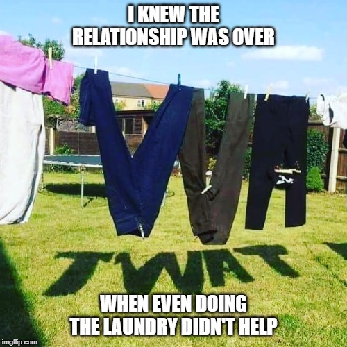 relationship | I KNEW THE RELATIONSHIP WAS OVER WHEN EVEN DOING THE LAUNDRY DIDN'T HELP | image tagged in relationships,funny,funny memes,marriage,divorce,women | made w/ Imgflip meme maker
