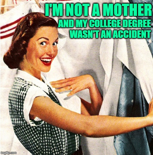 The Educated Housewife |  I'M NOT A MOTHER; AND MY COLLEGE DEGREE WASN'T AN ACCIDENT | image tagged in vintage laundry woman,housewife,so true memes,lol so funny,higher education,role model | made w/ Imgflip meme maker