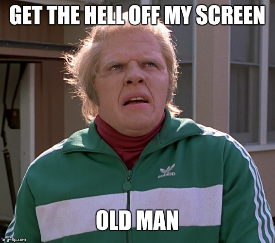 GET THE HELL OFF MY SCREEN OLD MAN | made w/ Imgflip meme maker
