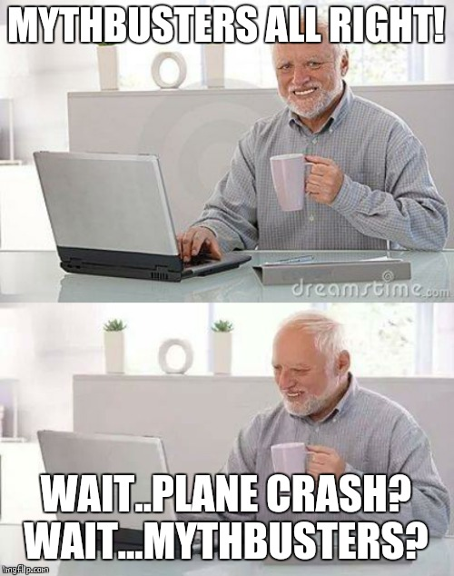 MYTHBUSTERS ALL RIGHT! WAIT..PLANE CRASH? WAIT...MYTHBUSTERS? | image tagged in memes,hide the pain harold,hide the pain harold smile | made w/ Imgflip meme maker