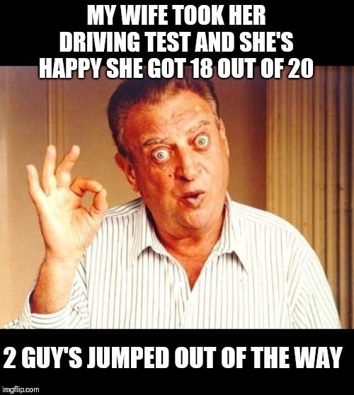 Rodney Dangerfield OK |  MY WIFE TOOK HER DRIVING TEST AND SHE'S HAPPY SHE GOT 18 OUT OF 20; 2 GUY'S JUMPED OUT OF THE WAY | image tagged in rodney dangerfield ok,memes,frontpage | made w/ Imgflip meme maker