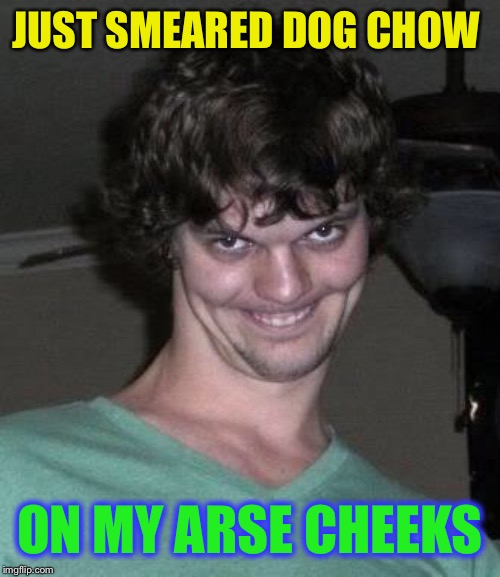 Creepy guy  | JUST SMEARED DOG CHOW ON MY ARSE CHEEKS | image tagged in creepy guy | made w/ Imgflip meme maker