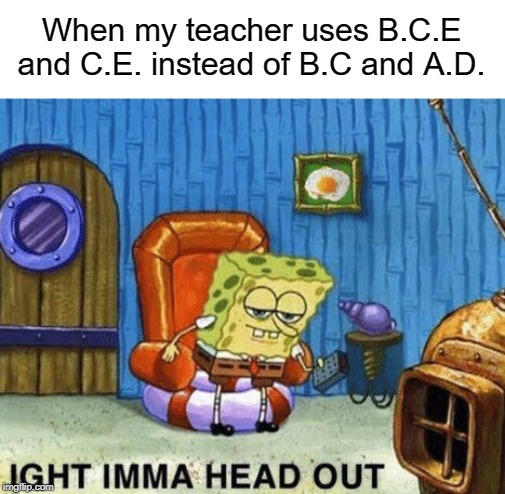Ight imma head out | When my teacher uses B.C.E and C.E. instead of B.C and A.D. | image tagged in ight imma head out,teacher | made w/ Imgflip meme maker