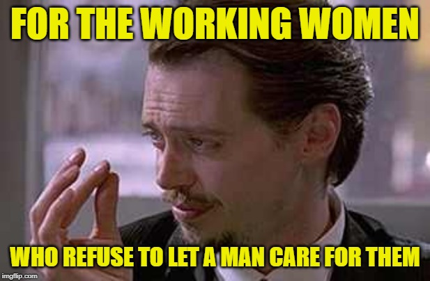 Bullheaded Broads | FOR THE WORKING WOMEN WHO REFUSE TO LET A MAN CARE FOR THEM | image tagged in smallest violin,women,reservoir dogs,working class,marriage,female logic | made w/ Imgflip meme maker