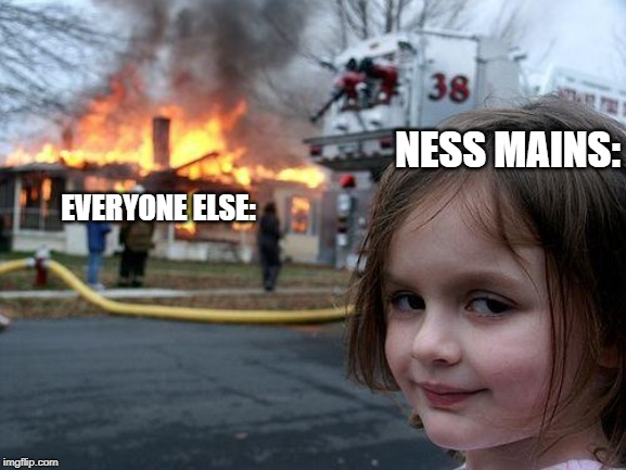 Ness mains have it gooooood | NESS MAINS: EVERYONE ELSE: | image tagged in memes,disaster girl,super smash bros | made w/ Imgflip meme maker