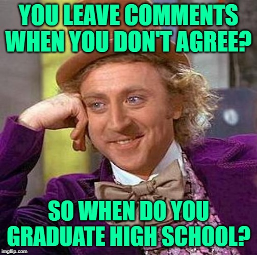 Condescending Wonka on Comments | YOU LEAVE COMMENTS WHEN YOU DON'T AGREE? SO WHEN DO YOU GRADUATE HIGH SCHOOL? | image tagged in creepy condescending wonka,disagree,social media,funny memes,kids these days,unoriginal | made w/ Imgflip meme maker
