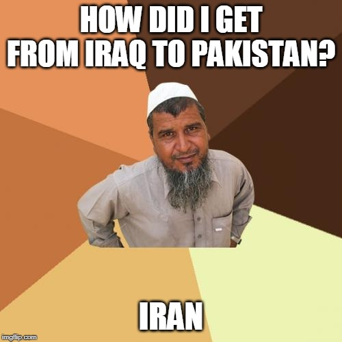Ordinary Muslim Man Meme | HOW DID I GET FROM IRAQ TO PAKISTAN? IRAN | image tagged in memes,ordinary muslim man | made w/ Imgflip meme maker