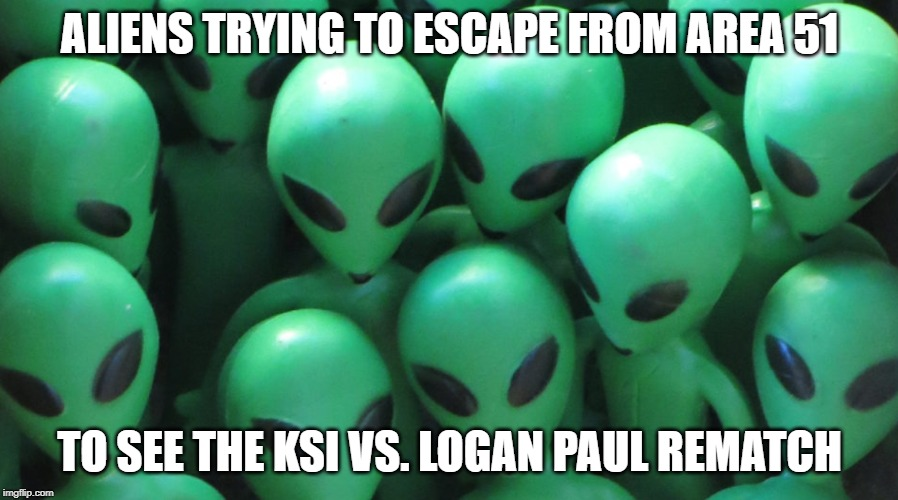 ALIENS TRYING TO ESCAPE FROM AREA 51 TO SEE THE KSI VS. LOGAN PAUL REMATCH | image tagged in ksi,logan paul,area 51 | made w/ Imgflip meme maker