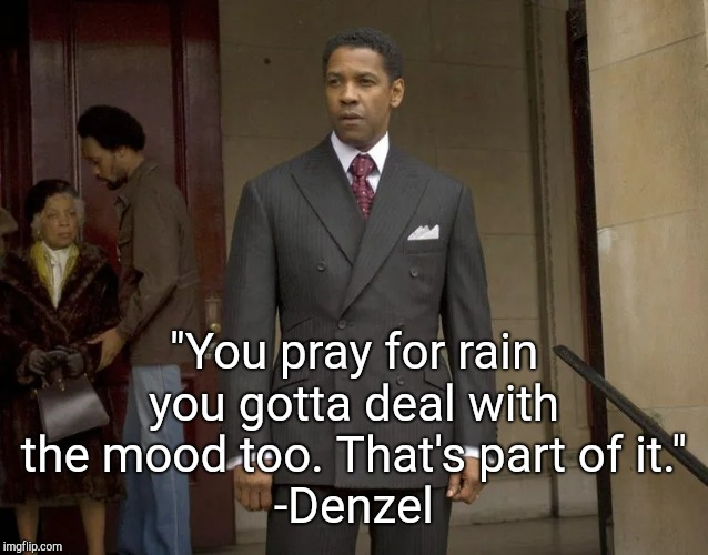 """You pray for rain you gotta deal with the mood too. That's part of it."" -Denzel 