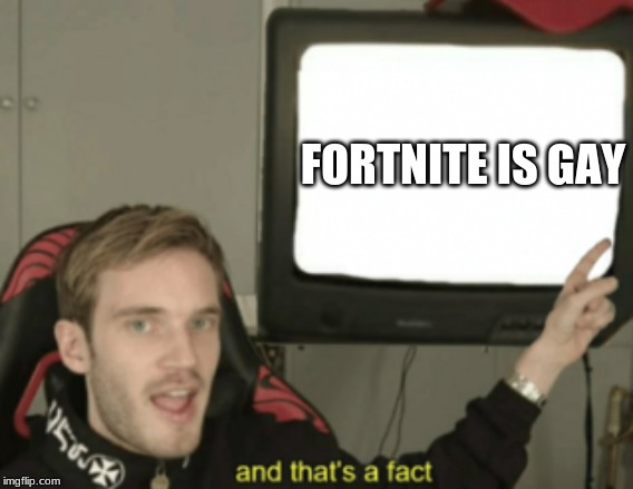 and that's a fact | FORTNITE IS GAY | image tagged in and that's a fact | made w/ Imgflip meme maker