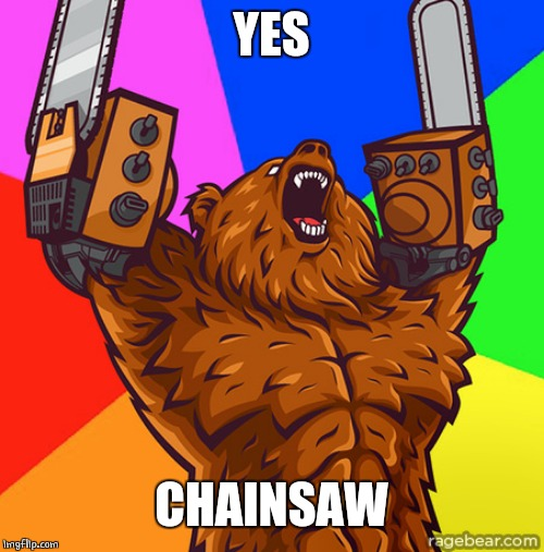 Chainsaw Arms Rage Bear | YES CHAINSAW | image tagged in chainsaw arms rage bear | made w/ Imgflip meme maker