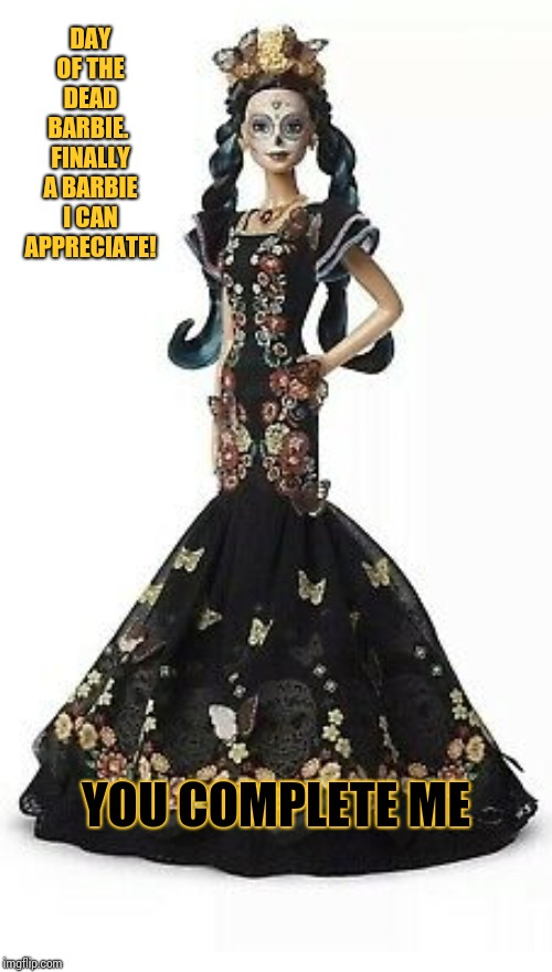 It's A Girl Thing | DAY OF THE DEAD BARBIE.  FINALLY A BARBIE I CAN APPRECIATE! YOU COMPLETE ME | image tagged in memes,barbie,day of the dead,must have,addicted,toys | made w/ Imgflip meme maker