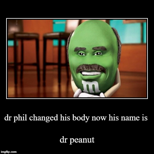 dr phil changed his body now his name is | dr peanut | image tagged in funny,demotivationals | made w/ Imgflip demotivational maker
