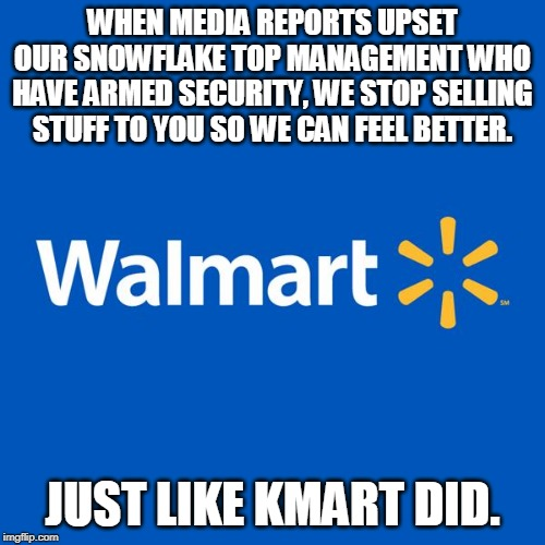 Walmart management | WHEN MEDIA REPORTS UPSET OUR SNOWFLAKE TOP MANAGEMENT WHO HAVE ARMED SECURITY, WE STOP SELLING STUFF TO YOU SO WE CAN FEEL BETTER. JUST LIKE | image tagged in walmart life,ammo,guns | made w/ Imgflip meme maker