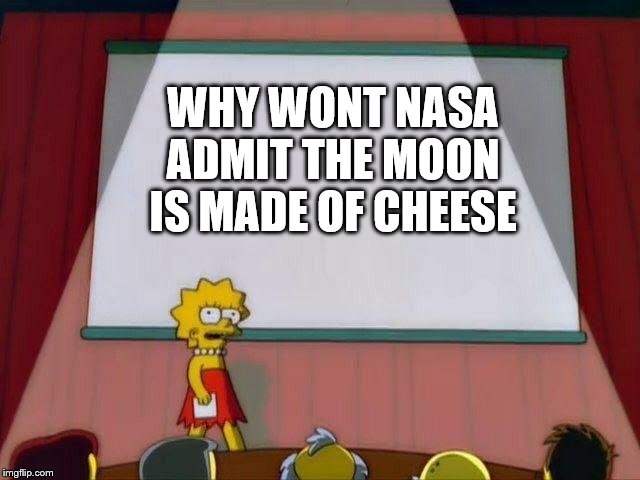 Lisa Simpson's Presentation | WHY WONT NASA ADMIT THE MOON IS MADE OF CHEESE | image tagged in lisa simpson's presentation | made w/ Imgflip meme maker