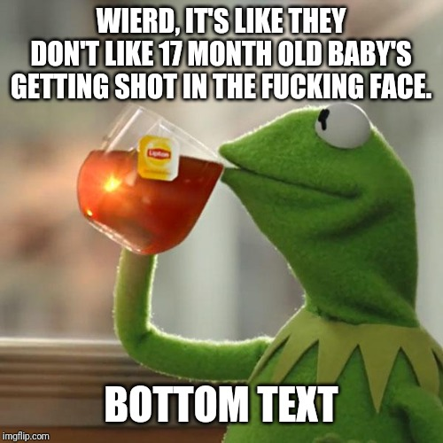 But Thats None Of My Business Meme | WIERD, IT'S LIKE THEY DON'T LIKE 17 MONTH OLD BABY'S GETTING SHOT IN THE F**KING FACE. BOTTOM TEXT | image tagged in memes,but thats none of my business,kermit the frog | made w/ Imgflip meme maker