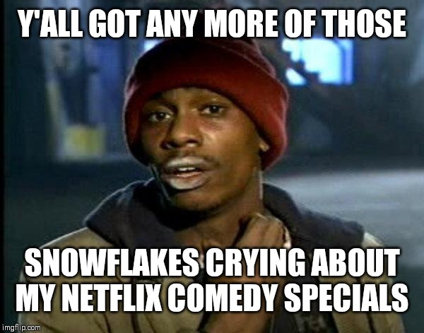 dave chappelle |  Y'ALL GOT ANY MORE OF THOSE; SNOWFLAKES CRYING ABOUT MY NETFLIX COMEDY SPECIALS | image tagged in dave chappelle | made w/ Imgflip meme maker