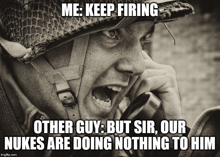 WW2 US Soldier yelling radio | ME: KEEP FIRING OTHER GUY: BUT SIR, OUR NUKES ARE DOING NOTHING TO HIM | image tagged in ww2 us soldier yelling radio | made w/ Imgflip meme maker