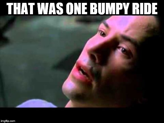 Neo kung fu | THAT WAS ONE BUMPY RIDE | image tagged in neo kung fu | made w/ Imgflip meme maker