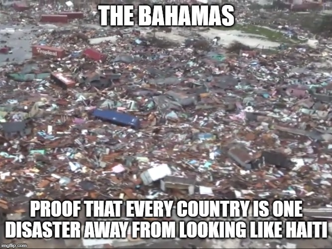 Oh well, grab the tin and chicken wire, we can rebuild our slum. | THE BAHAMAS PROOF THAT EVERY COUNTRY IS ONE DISASTER AWAY FROM LOOKING LIKE HAITI | image tagged in haiti,shithole,caribbean,disaster,planning,whoops | made w/ Imgflip meme maker